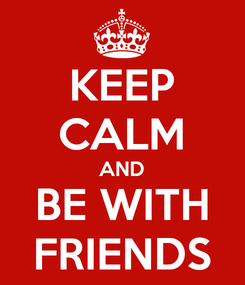 Poster: KEEP CALM AND BE WITH FRIENDS