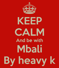 Poster: KEEP CALM And be with Mbali By heavy k