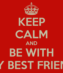 Poster: KEEP CALM AND BE WITH MY BEST FRIEND