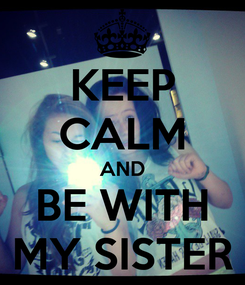 Poster: KEEP CALM AND BE WITH MY SISTER