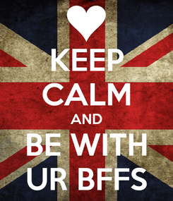 Poster: KEEP CALM AND BE WITH UR BFFS
