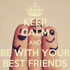 Poster: KEEP CALM AND BE WITH YOUR BEST FRIENDS