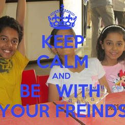 Poster: KEEP CALM AND  BE   WITH  YOUR FREINDS
