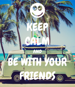 Poster: KEEP CALM AND BE WITH YOUR FRIENDS