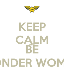 Poster: KEEP CALM AND BE WONDER WOMAN