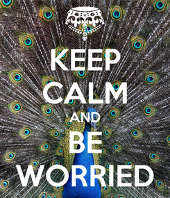 Poster: KEEP CALM AND BE WORRIED