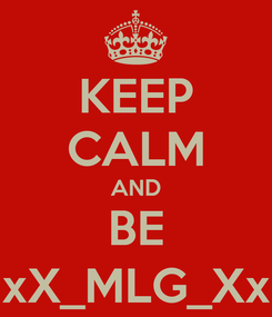 Poster: KEEP CALM AND BE xX_MLG_Xx