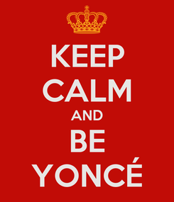 Poster: KEEP CALM AND BE YONCÉ