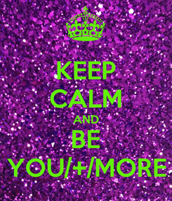 Poster: KEEP CALM AND BE YOU/+/MORE