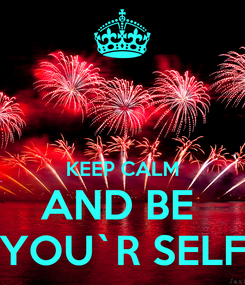 Poster:   KEEP CALM AND BE  YOU`R SELF