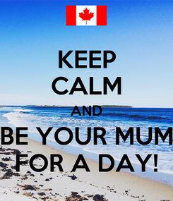 Poster: KEEP CALM AND BE YOUR MUM FOR A DAY!