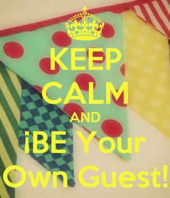 Poster: KEEP CALM AND ¡BE Your Own Guest!