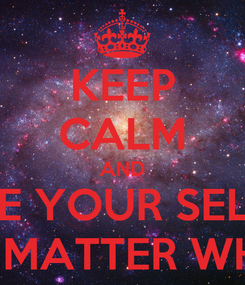 Poster: KEEP CALM AND BE YOUR SELF NO MATTER WHAT