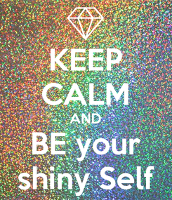 Poster: KEEP CALM AND BE your shiny Self