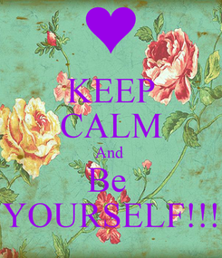 Poster: KEEP CALM And  Be  YOURSELF!!!