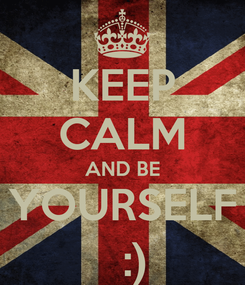 Poster: KEEP CALM AND BE YOURSELF   :)