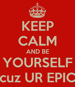 Poster: KEEP CALM AND BE YOURSELF cuz UR EPIC