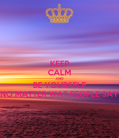 Poster: KEEP CALM AND BE YOURSELF NO MATTER WAT PEOPLE SAY