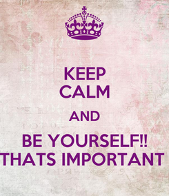 Poster: KEEP CALM AND BE YOURSELF!! THATS IMPORTANT