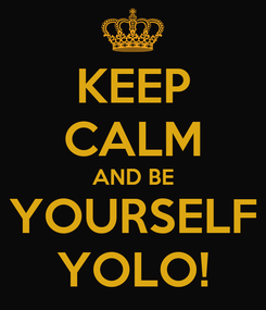 Poster: KEEP CALM AND BE YOURSELF YOLO!