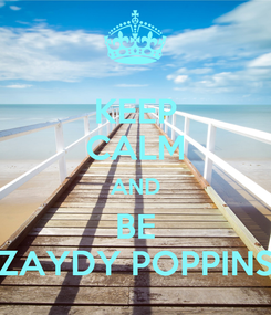 Poster: KEEP CALM AND BE ZAYDY POPPINS