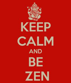 Poster: KEEP CALM AND BE  ZEN