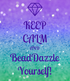 Poster: KEEP CALM AND BeadDazzle Yourself!