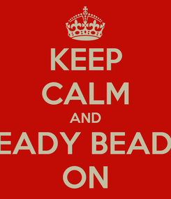 Poster: KEEP CALM AND BEADY BEADY ON