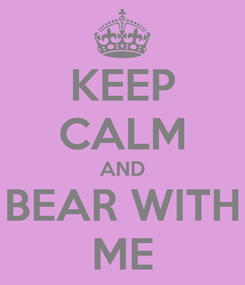 Poster: KEEP CALM AND BEAR WITH ME