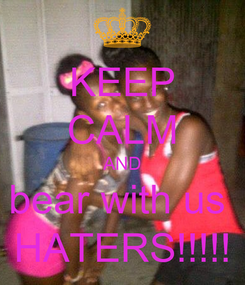 Poster: KEEP CALM AND bear with us  HATERS!!!!!