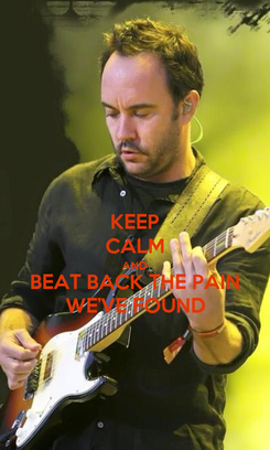 Poster: KEEP CALM AND BEAT BACK THE PAIN WE'VE FOUND