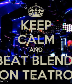 Poster: KEEP CALM AND BEAT BLEND  ON TEATRO