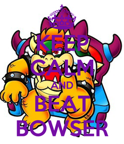 Poster: KEEP CALM AND BEAT BOWSER