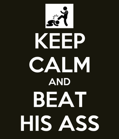 Poster: KEEP CALM AND BEAT HIS ASS