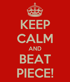 Poster: KEEP CALM AND BEAT PIECE!