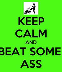 Poster: KEEP CALM AND BEAT SOME  ASS