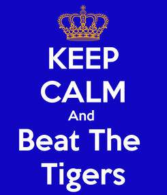 Poster: KEEP CALM And  Beat The  Tigers