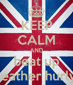 Poster: KEEP CALM AND beat up heather hurly