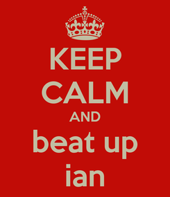 Poster: KEEP CALM AND beat up ian