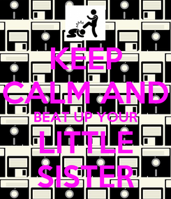 Poster: KEEP CALM AND BEAT UP YOUR LITTLE SISTER