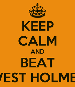 Poster: KEEP CALM AND BEAT WEST HOLMES