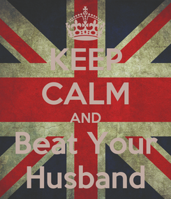 Poster: KEEP CALM AND Beat Your Husband