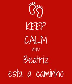 Poster: KEEP CALM AND Beatriz esta a caminho