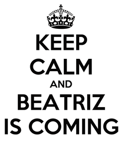 Poster: KEEP CALM AND BEATRIZ IS COMING