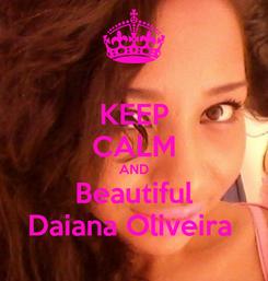 Poster: KEEP CALM AND Beautiful Daiana Oliveira