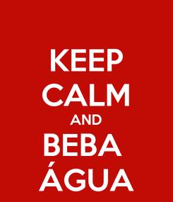Poster: KEEP CALM AND BEBA  ÁGUA