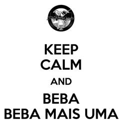 Poster: KEEP CALM AND BEBA BEBA MAIS UMA
