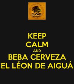 Poster: KEEP CALM AND BEBA CERVEZA EL LÉON DE AIGUÁ