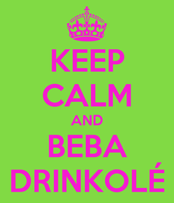 Poster: KEEP CALM AND BEBA DRINKOLÉ