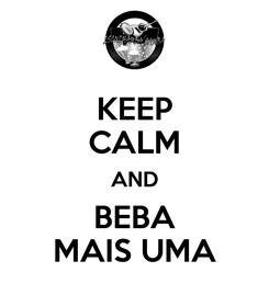 Poster: KEEP CALM AND BEBA MAIS UMA